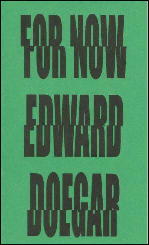 Tall pamphlet, a bright but darkish green with gigantic black lettering, all the same size -- first line being FOR NOW, second line EDWARD, third line DOEGAR. This takes up the entire cover. The caps are sliced centrally with the top half moved slightly to one side of the bottom half, so you feel as though you can't quite read them properly. From a distance the lettering looks oddly blurred.