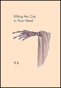 Background colour is cream. The title is in lower case black print about two inches down and left justified. It splits as follows: Killing the Cop / in Your Head. Below this there is a coloured image of a skeletal hand reaching across the page from right to left with a loose sleeve flowing over the wrist and down the page in a kind of triangular shape. The author's name,which is only two intitials each followed by a full stop, is in small caps and located in line with the title, also left justified and positioned in line with the bottom of the sleeve/