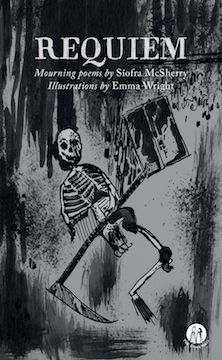 The jacket features a streaky dark grey watercolour, the central image being a one armed, one-legged skeleton holdng what seems to be a scythe at one end and perhaps a window at the other (hard to be sure). The skull is definitely grinning though. The collection title is in large quite hand-writing style caps, centred in the top two inches. Below this in small white lower case, the text reads 'Mourning poems by' (in italics) Siofra McSherry (regular font). Below this 'Illustrations by' (in italics) Emma Wright (regular font). The only other graphic feature is the small white logo of the press in the bottom right hand corner.