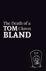The jacket is black with images and text in white. The text is arranged in a rectangle, justified left and just above the middle. The top line in lower case reads 'The Death of a'. Below this (middle line) is the word TOM in caps (first half of author's name) followed by Clown in the same font size as 'The Death of a'. The bottom line of the rectangle is the author's surname (BLAND) in caps large enough to fill up the full length of line and make a rectangle of the whole. In the bottom right-hand corner, there is a gravestone holding the face, hair and bow-tie of a clown, with the letters R.I.P. at the top. A few blades of grass to the each side.