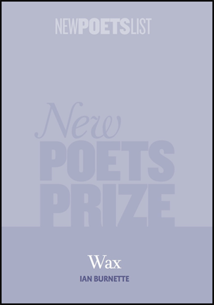 The oblong jacket is pale blue with New Poets Prize in  huge letters watermarked in black behind the blue. The title of the pamphlet (Wax) appears in small white lower case centred and right at the bottom of the page, with the author's name in even smaller bold black caps below it.